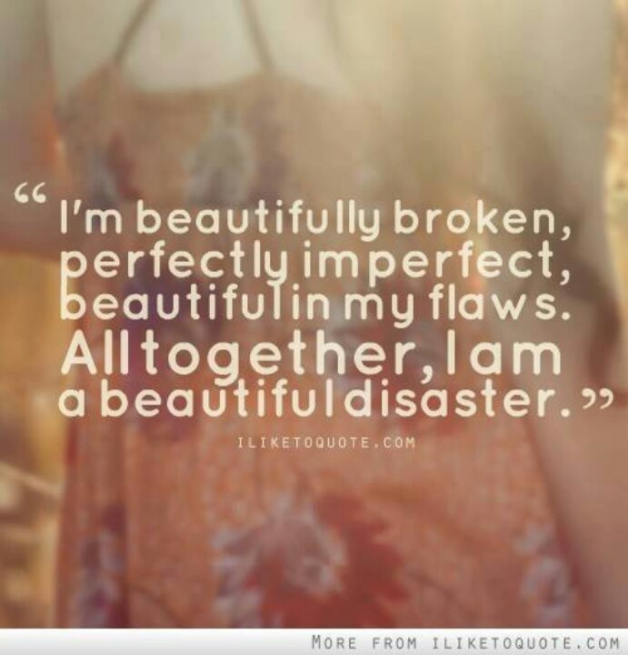 Im-beautifully-broken-perfectly-imperfect-beautiful-in-my-flaws.-All-together-I-am-a-beautiful-disaster